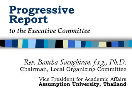 Progressive Report Rev. Bancha Saenghiran, f.s.g., Ph.D. Chairman, Local Organizing Committee Vice President for Academic Affairs Assumption University,