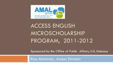ACCESS ENGLISH MICROSCHOLARSHIP PROGRAM, 2011-2012 Rina Akotonas, Access Director Sponsored by the Office of Public Affairs, U.S. Embassy.