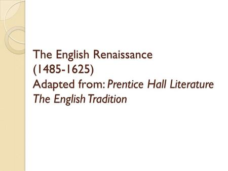 The English Renaissance (1485-1625) Adapted from: Prentice Hall Literature The English Tradition.