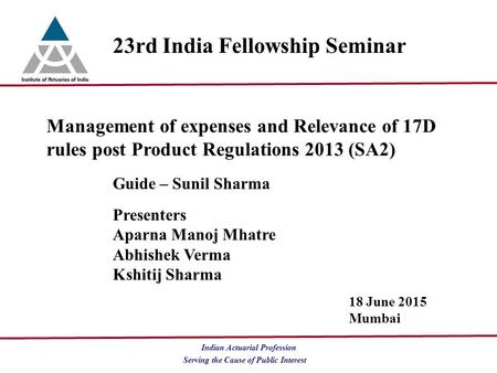 Serving the Cause of Public Interest Indian Actuarial Profession 23rd India Fellowship Seminar Management of expenses and Relevance of 17D rules post Product.