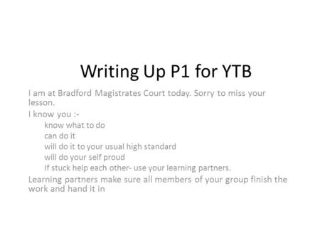 Writing Up P1 for YTB I am at Bradford Magistrates Court today. Sorry to miss your lesson. I know you :- know what to do can do it will do it to your usual.