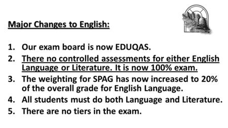 Major Changes to English: 1.Our exam board is now EDUQAS. 2.There no controlled assessments for either English Language or Literature. It is now 100% exam.
