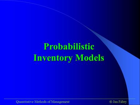 ___________________________________________________________________________ Quantitative Methods of Management  Jan Fábry Probabilistic Inventory Models.