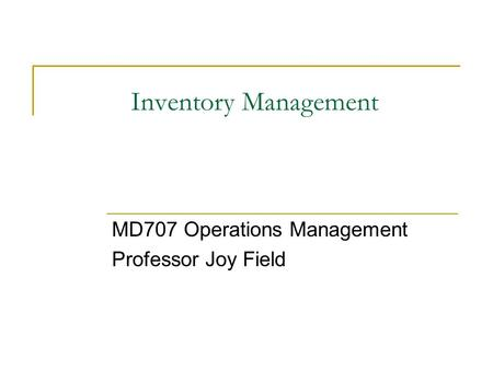 Inventory Management MD707 Operations Management Professor Joy Field.