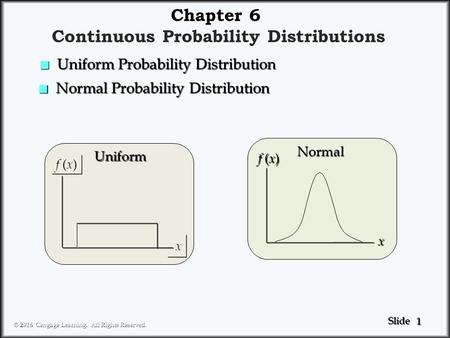 1 1 Slide © 2016 Cengage Learning. All Rights Reserved. Chapter 6 Continuous Probability Distributions f ( x ) x x Uniform x Normal n Normal Probability.