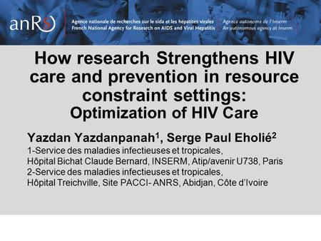 How research Strengthens HIV care and prevention in resource constraint settings: Optimization of HIV Care Yazdan Yazdanpanah 1, Serge Paul Eholié 2 1-Service.