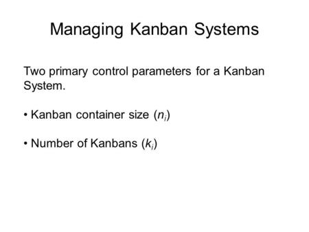 Managing Kanban Systems Two primary control parameters for a Kanban System. Kanban container size (n i ) Number of Kanbans (k i )