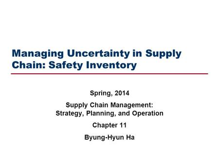 Managing Uncertainty in Supply Chain: Safety Inventory Spring, 2014 Supply Chain Management: Strategy, Planning, and Operation Chapter 11 Byung-Hyun Ha.