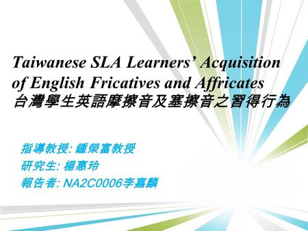Taiwanese SLA Learners' Acquisition of English Fricatives and Affricates 台灣學生英語摩擦音及塞擦音之習得行為 指導教授 : 鍾榮富教授 研究生 : 楊惠玲 報告者 : NA2C0006 李嘉麟.