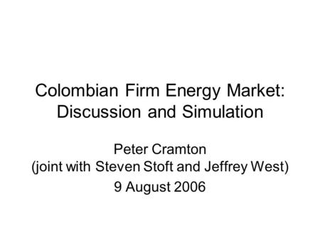 Colombian Firm Energy Market: Discussion and Simulation Peter Cramton (joint with Steven Stoft and Jeffrey West) 9 August 2006.