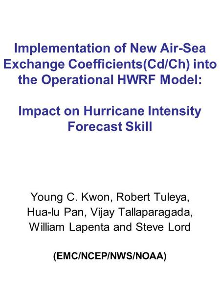 Implementation of New Air-Sea Exchange Coefficients(Cd/Ch) into the Operational HWRF Model: Impact on Hurricane Intensity Forecast Skill Young C. Kwon,