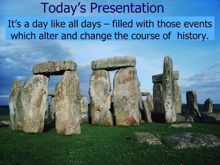 Today's Presentation It's a day like all days – filled with those events which alter and change the course of history.