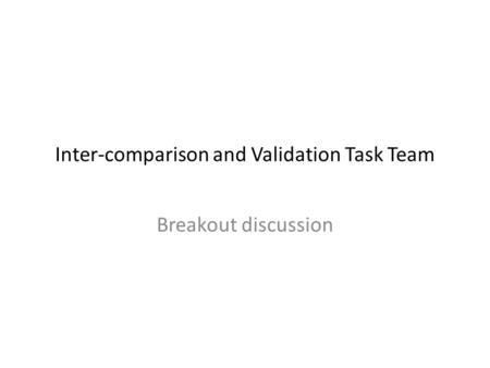 Inter-comparison and Validation Task Team Breakout discussion.