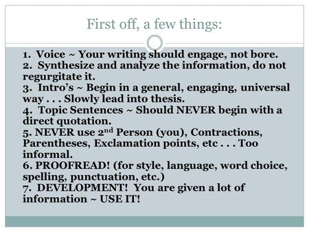 First off, a few things: 1. Voice ~ Your writing should engage, not bore. 2. Synthesize and analyze the information, do not regurgitate it. 3. Intro's.