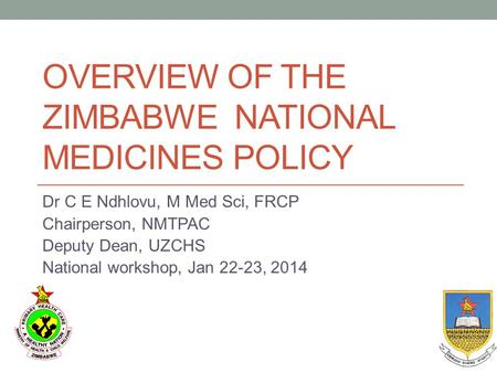 OVERVIEW OF THE ZIMBABWE NATIONAL MEDICINES POLICY Dr C E Ndhlovu, M Med Sci, FRCP Chairperson, NMTPAC Deputy Dean, UZCHS National workshop, Jan 22-23,