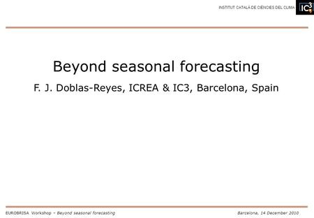 EUROBRISA Workshop – Beyond seasonal forecastingBarcelona, 14 December 2010 INSTITUT CATALÀ DE CIÈNCIES DEL CLIMA Beyond seasonal forecasting F. J. Doblas-Reyes,