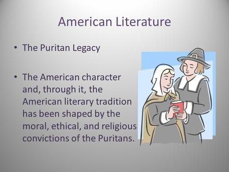 American Literature The Puritan Legacy The American character and, through it, the American literary tradition has been shaped by the moral, ethical, and.