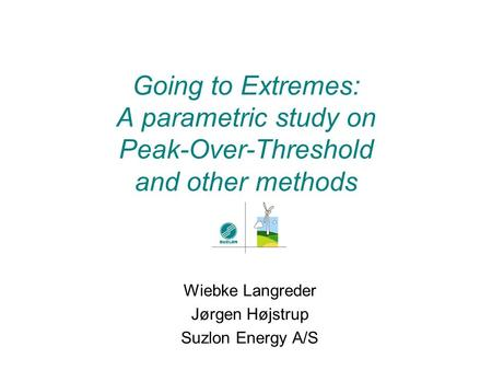 Going to Extremes: A parametric study on Peak-Over-Threshold and other methods Wiebke Langreder Jørgen Højstrup Suzlon Energy A/S.