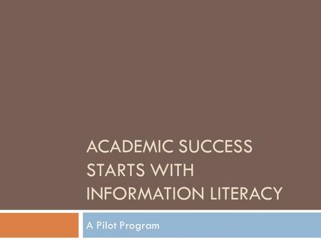 ACADEMIC SUCCESS STARTS WITH INFORMATION LITERACY A Pilot Program.