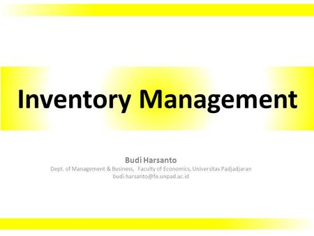 Budi Harsanto Dept. of Management & Business, Faculty of Economics, Universitas Padjadjaran Inventory Management.