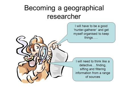 Becoming a geographical researcher I will have to be a good 'hunter-gatherer' and get myself organised to keep things….. I will need to think like a detective….finding,