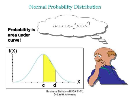 Business Statistics (BUSA 3101). Dr.Lari H. Arjomand Probability is area under curve! Normal Probability Distribution.