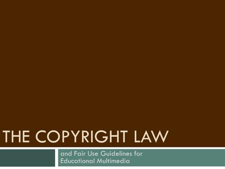 THE COPYRIGHT LAW and Fair Use Guidelines for Educational Multimedia.