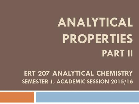 ANALYTICAL PROPERTIES PART II ERT 207 ANALYTICAL CHEMISTRY SEMESTER 1, ACADEMIC SESSION 2015/16.