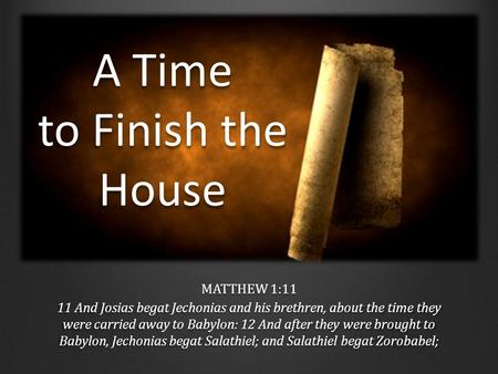 A Time to Finish the House MATTHEW 1:11 11 And Josias begat Jechonias and his brethren, about the time they were carried away to Babylon: 12 And after.
