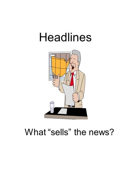 "Headlines What ""sells"" the news?. Appealing Headlines Simplify complex issues Certainties not possibilities Quick and easy solutions."
