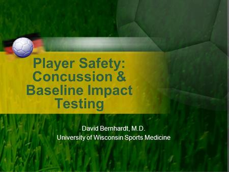 Player Safety: Concussion & Baseline Impact Testing David Bernhardt, M.D. University of Wisconsin Sports Medicine.