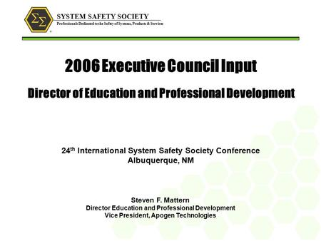SYSTEM SAFETY SOCIETY Professionals Dedicated to the Safety of Systems, Products & Services 2006 Executive Council Input Director of Education and Professional.