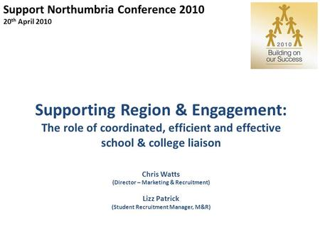 Support Northumbria Conference 2010 20 th April 2010 Supporting Region & Engagement: The role of coordinated, efficient and effective school & college.