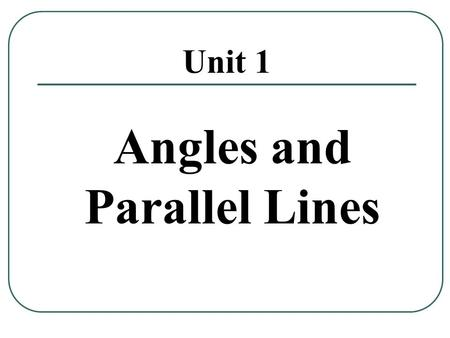 Unit 1 Angles and Parallel Lines. MGSE8.G.5: 2 Use informal arguments to establish facts about the angle sum and exterior angle of triangles, when parallel.