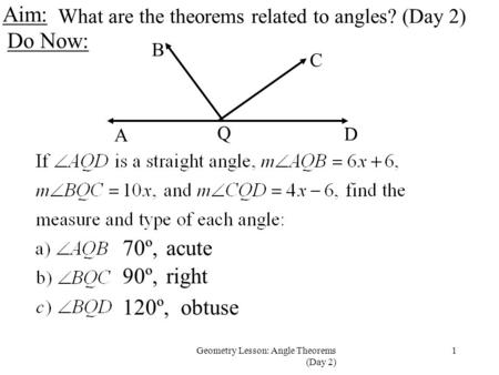 1Geometry Lesson: Angle Theorems (Day 2) Aim: Do Now: What are the theorems related to angles? (Day 2) A D Q C B 70º,acute 90º,right 120º,obtuse.
