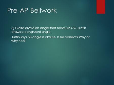 Pre-AP Bellwork 6) Claire draws an angle that measures 56. Justin draws a congruent angle. Justin says his angle is obtuse. Is he correct? Why or why not?