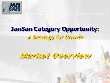 JanSan Category Opportunity: JanSan Category Opportunity: A Strategy for Growth Market Overview.