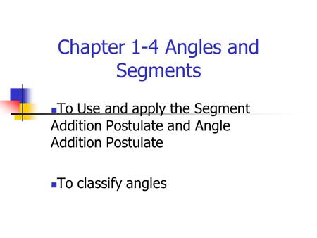 Chapter 1-4 Angles and Segments To Use and apply the Segment Addition Postulate and Angle Addition Postulate To classify angles.