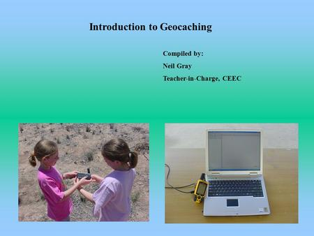 Introduction to Geocaching Compiled by: Neil Gray Teacher-in-Charge, CEEC.