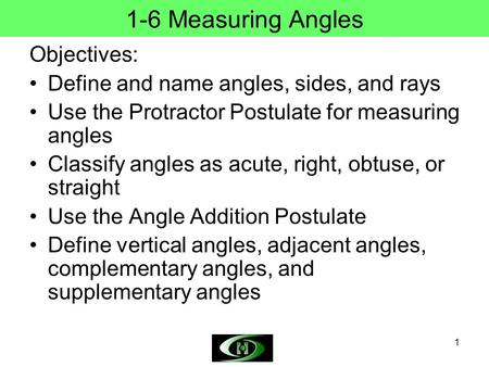 1 1-6 Measuring Angles Objectives: Define and name angles, sides, and rays Use the Protractor Postulate for measuring angles Classify angles as acute,