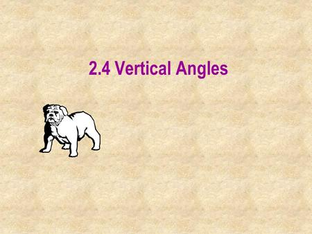 2.4 Vertical Angles. Vertical Angles: Two angles are vertical if they are not adjacent and their sides are formed by two intersecting lines.