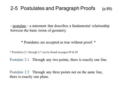 2-5 Postulates and Paragraph Proofs (p.89) - postulate - a statement that describes a fundamental relationship between the basic terms of geometry. *