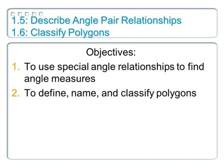 1.5: Describe Angle Pair Relationships 1.6: Classify Polygons Objectives: 1.To use special angle relationships to find angle measures 2.To define, name,