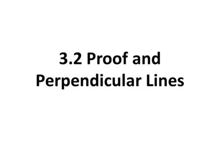 3.2 Proof and Perpendicular Lines. WHY? PROVE! Different Kinds of Mathematical Proofs Two-Column Proofs (Section 2.6) Paragraph Proofs Flow Proofs.