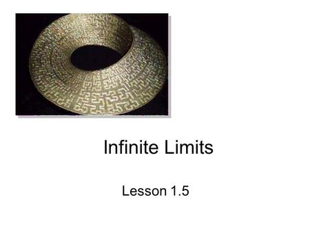 Infinite Limits Lesson 1.5. Infinite Limits Two Types of infinite limits. Either the limit equals infinity or the limit is approaching infinity. We are.