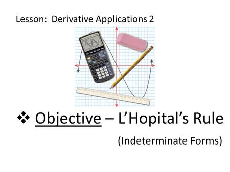 Objective – L'Hopital's Rule (Indeterminate Forms)