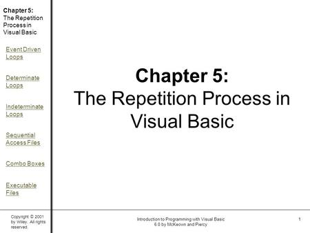 Copyright © 2001 by Wiley. All rights reserved. Chapter 5: The Repetition Process in Visual Basic Event Driven Loops Determinate Loops Indeterminate Loops.