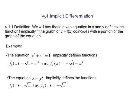 4.1 Implicit Differentiation 4.1.1 Definition. We will say that a given equation in x and y defines the function f implicitly if the graph of y = f(x)