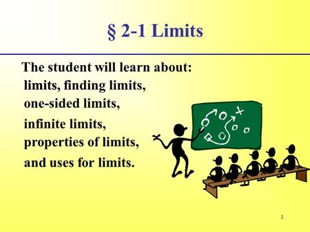 1 § 2-1 Limits The student will learn about: limits, infinite limits, and uses for limits. limits, finding limits, one-sided limits, properties of limits,