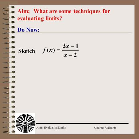 Aim: Evaluating Limits Course: Calculus Do Now: Aim: What are some techniques for evaluating limits? Sketch.